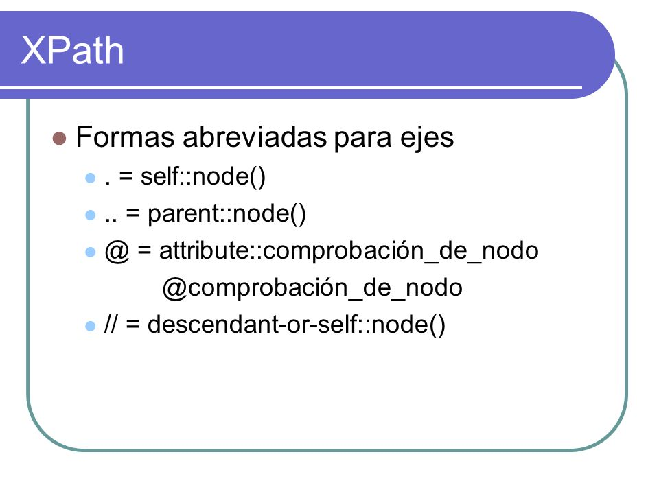XPath Formas abreviadas para ejes . = self::node() .. = parent::node()