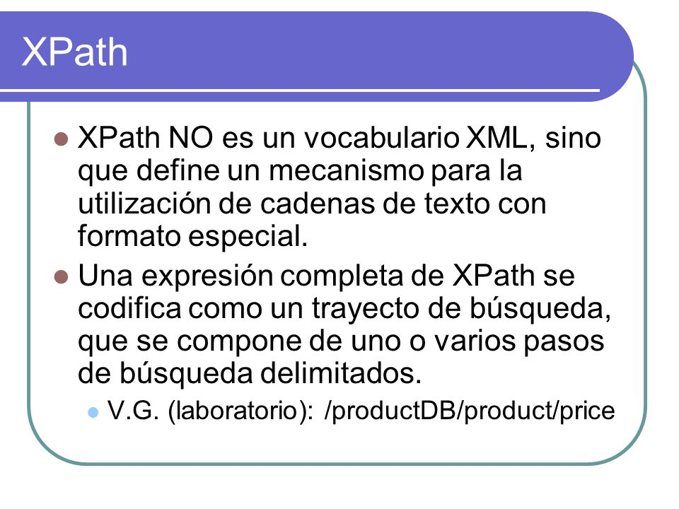 XPath XPath NO es un vocabulario XML, sino que define un mecanismo para la utilización de cadenas de texto con formato especial.