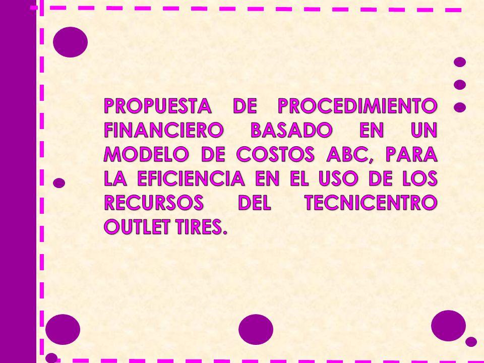 PROPUESTA DE PROCEDIMIENTO FINANCIERO BASADO EN UN MODELO DE COSTOS ABC, PARA LA EFICIENCIA EN EL USO DE LOS RECURSOS DEL TECNICENTRO OUTLET TIRES.