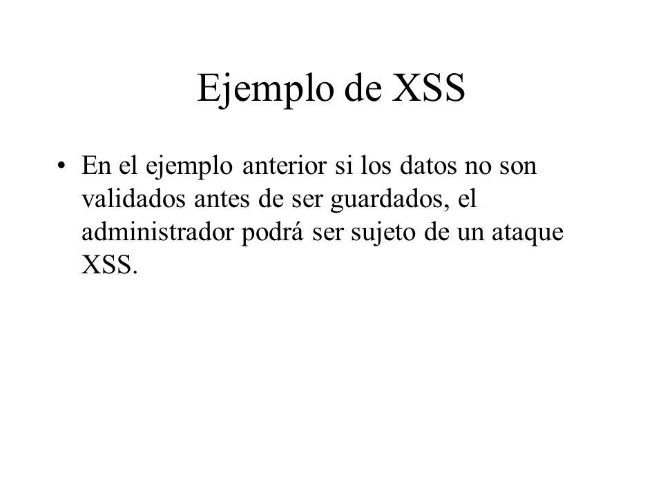Ejemplo de XSSEn el ejemplo anterior si los datos no son validados antes de ser guardados, el administrador podrá ser sujeto de un ataque XSS.
