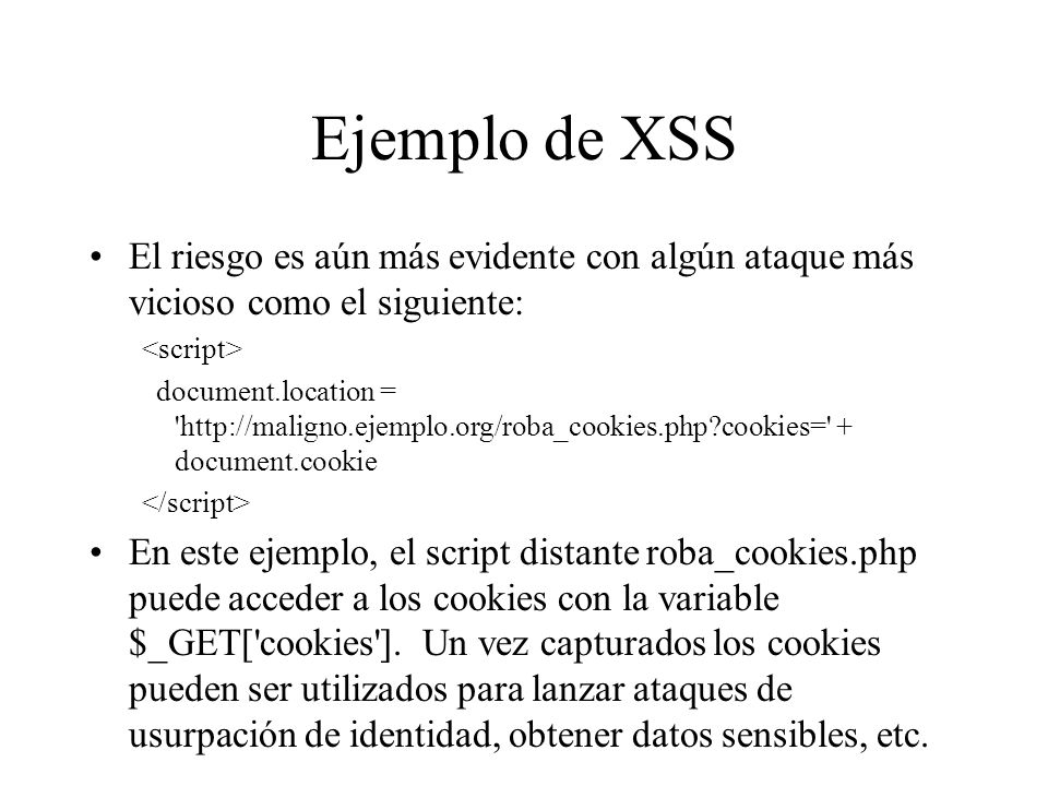 Ejemplo de XSS El riesgo es aún más evidente con algún ataque más vicioso como el siguiente: <script>