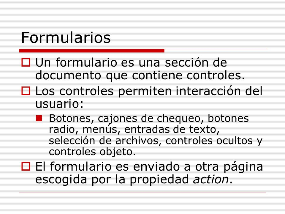 Formularios Un formulario es una sección de documento que contiene controles. Los controles permiten interacción del usuario: