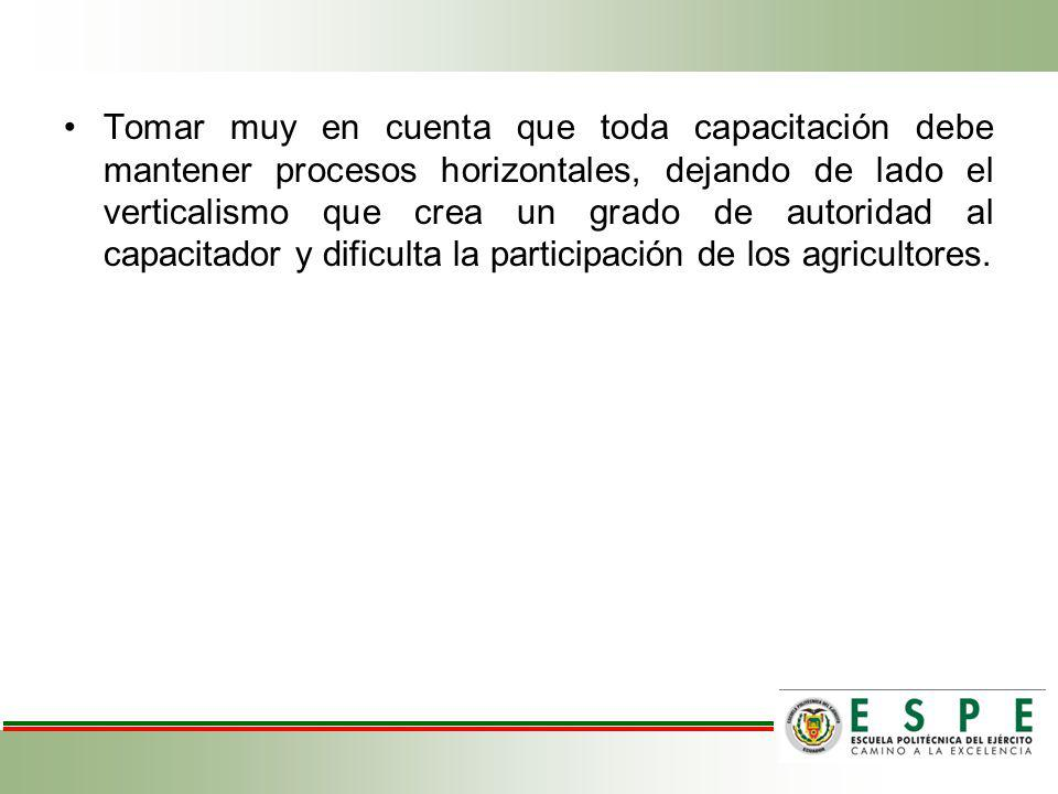 Tomar muy en cuenta que toda capacitación debe mantener procesos horizontales, dejando de lado el verticalismo que crea un grado de autoridad al capacitador y dificulta la participación de los agricultores.