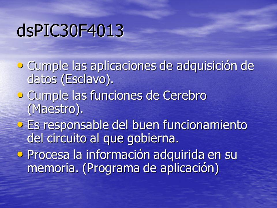 dsPIC30F4013 Cumple las aplicaciones de adquisición de datos (Esclavo). Cumple las funciones de Cerebro (Maestro).