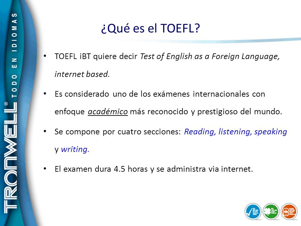 ¿Qué es el TOEFL TOEFL iBT quiere decir Test of English as a Foreign Language, internet based.