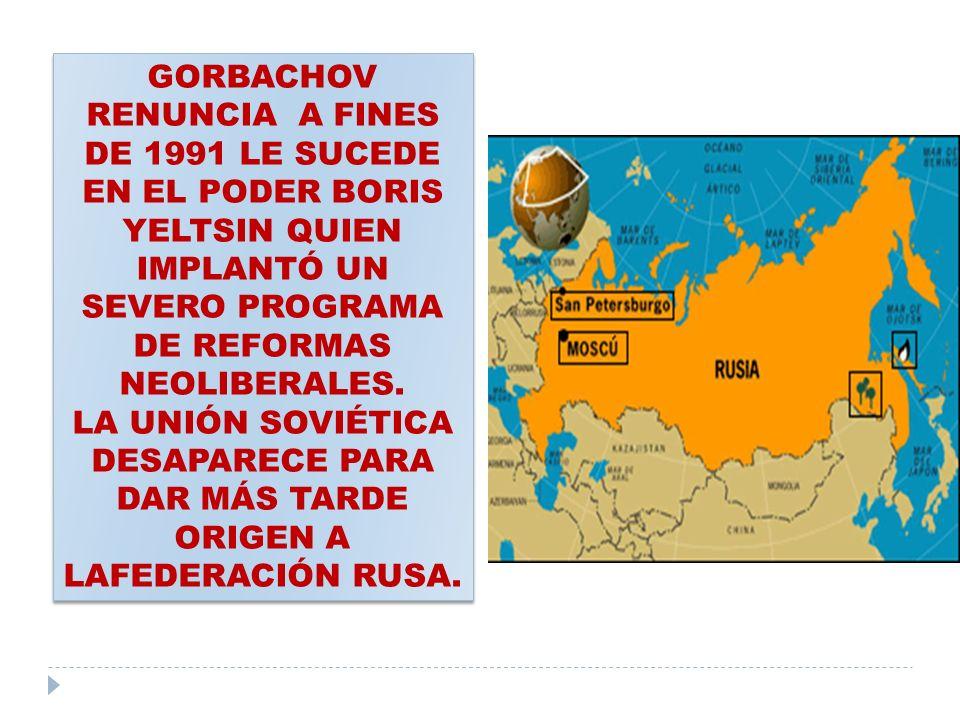GORBACHOV RENUNCIA A FINES DE 1991 LE SUCEDE EN EL PODER BORIS YELTSIN QUIEN IMPLANTÓ UN SEVERO PROGRAMA DE REFORMAS NEOLIBERALES.
