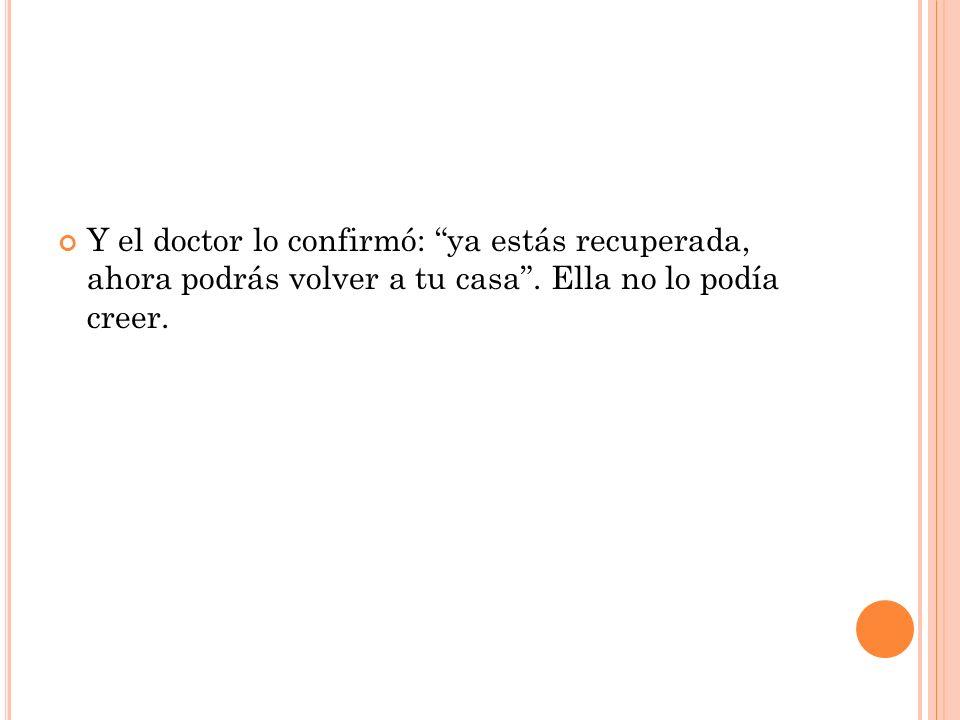 Y el doctor lo confirmó: ya estás recuperada, ahora podrás volver a tu casa .