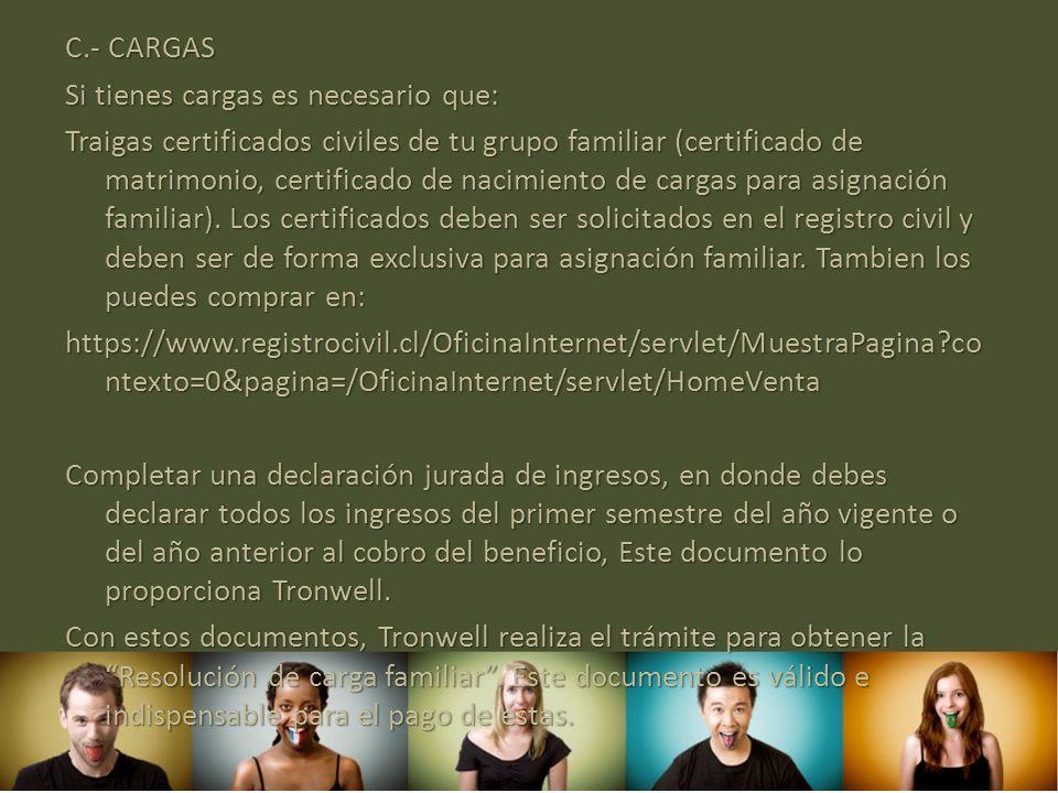 C.- CARGAS Si tienes cargas es necesario que: Traigas certificados civiles de tu grupo familiar (certificado de matrimonio, certificado de nacimiento de cargas para asignación familiar).