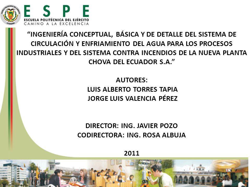 INGENIERÍA CONCEPTUAL, BÁSICA Y DE DETALLE DEL SISTEMA DE CIRCULACIÓN Y ENFRIAMIENTO DEL AGUA PARA LOS PROCESOS INDUSTRIALES Y DEL SISTEMA CONTRA INCENDIOS DE LA NUEVA PLANTA CHOVA DEL ECUADOR S.A. AUTORES: LUIS ALBERTO TORRES TAPIA JORGE LUIS VALENCIA PÉREZ DIRECTOR: ING. JAVIER POZO CODIRECTORA: ING. ROSA ALBUJA 2011