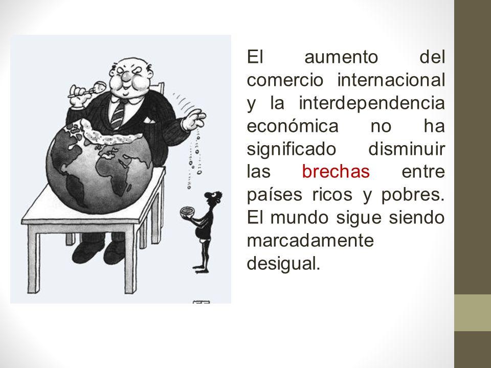 El aumento del comercio internacional y la interdependencia económica no ha significado disminuir las brechas entre países ricos y pobres.