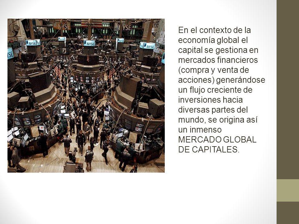 En el contexto de la economía global el capital se gestiona en mercados financieros (compra y venta de acciones) generándose un flujo creciente de inversiones hacia diversas partes del mundo, se origina así un inmenso MERCADO GLOBAL DE CAPITALES.
