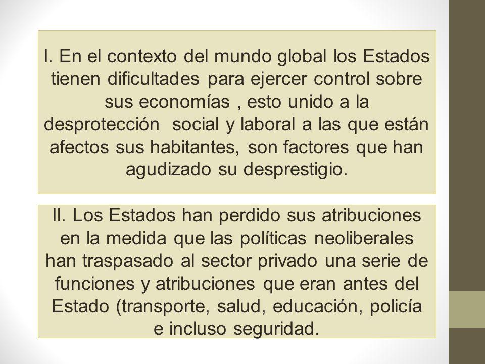 I. En el contexto del mundo global los Estados tienen dificultades para ejercer control sobre sus economías , esto unido a la desprotección social y laboral a las que están afectos sus habitantes, son factores que han agudizado su desprestigio.