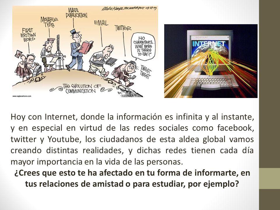 Hoy con Internet, donde la información es infinita y al instante, y en especial en virtud de las redes sociales como facebook, twitter y Youtube, los ciudadanos de esta aldea global vamos creando distintas realidades, y dichas redes tienen cada día mayor importancia en la vida de las personas.