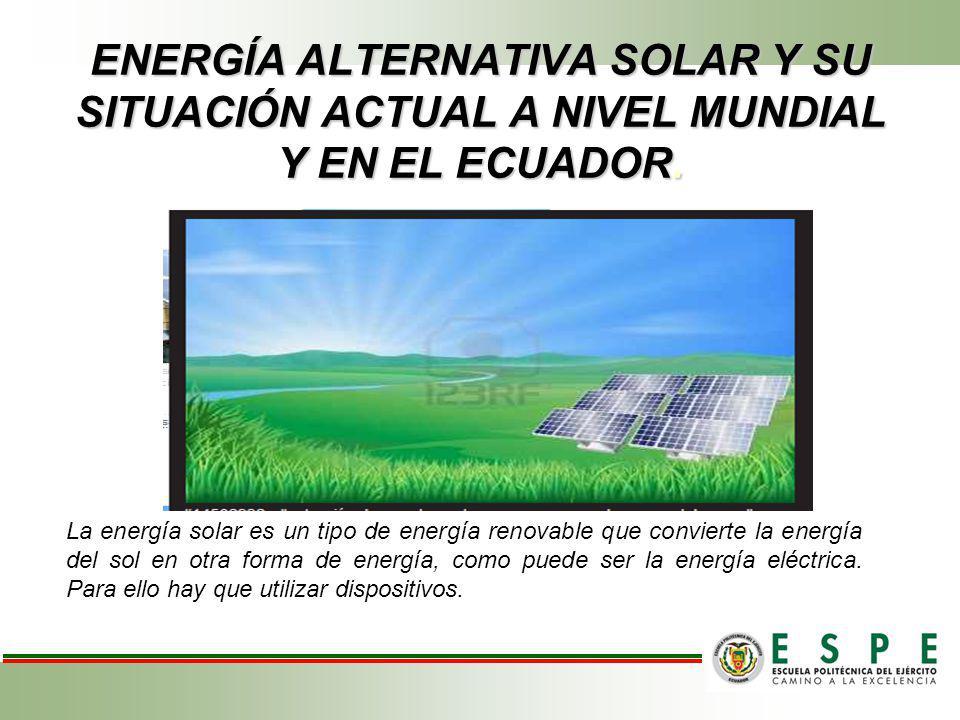 ENERGÍA ALTERNATIVA SOLAR Y SU SITUACIÓN ACTUAL A NIVEL MUNDIAL Y EN EL ECUADOR.