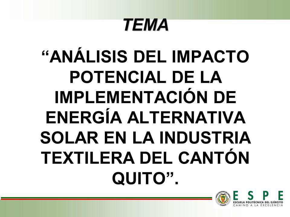 TEMA ANÁLISIS DEL IMPACTO POTENCIAL DE LA IMPLEMENTACIÓN DE ENERGÍA ALTERNATIVA SOLAR EN LA INDUSTRIA TEXTILERA DEL CANTÓN QUITO .