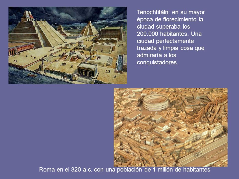 Tenochtitáln: en su mayor época de florecimiento la ciudad superaba los 200.000 habitantes. Una ciudad perfectamente trazada y limpia cosa que admiraría a los conquistadores.