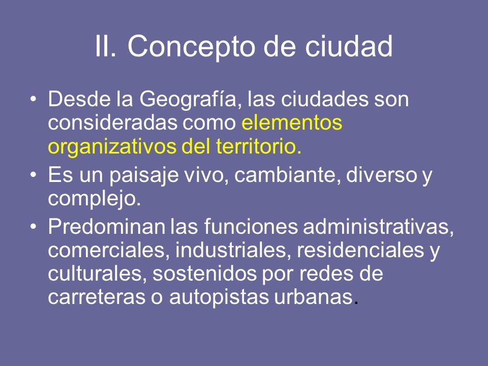 II. Concepto de ciudad Desde la Geografía, las ciudades son consideradas como elementos organizativos del territorio.