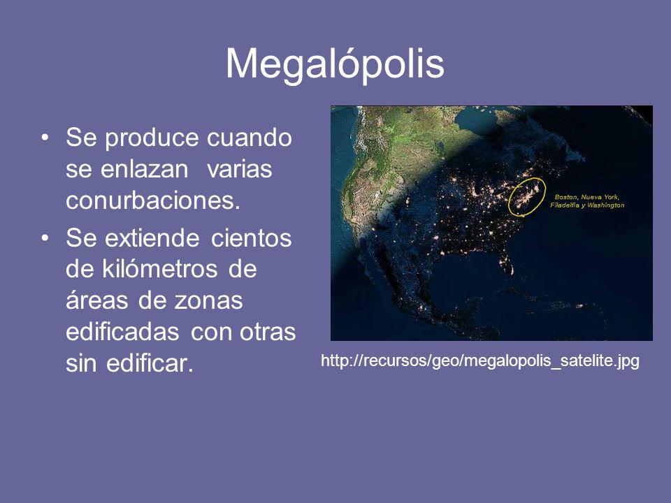 Megalópolis Se produce cuando se enlazan varias conurbaciones.