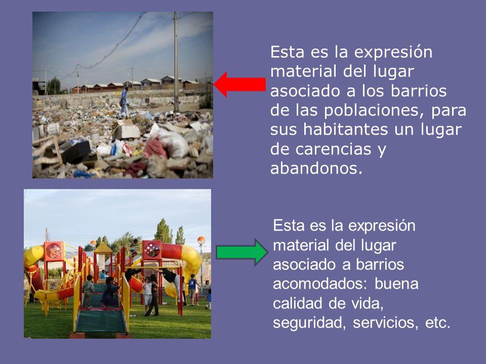 Esta es la expresión material del lugar asociado a los barrios de las poblaciones, para sus habitantes un lugar de carencias y abandonos.