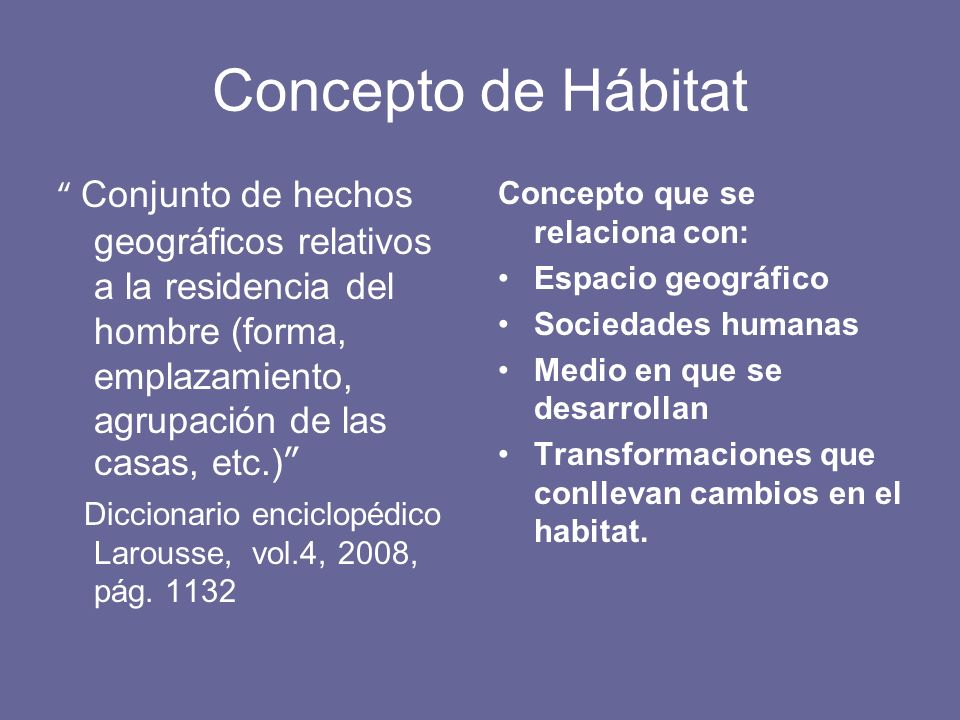 Concepto de Hábitat Conjunto de hechos geográficos relativos a la residencia del hombre (forma, emplazamiento, agrupación de las casas, etc.)