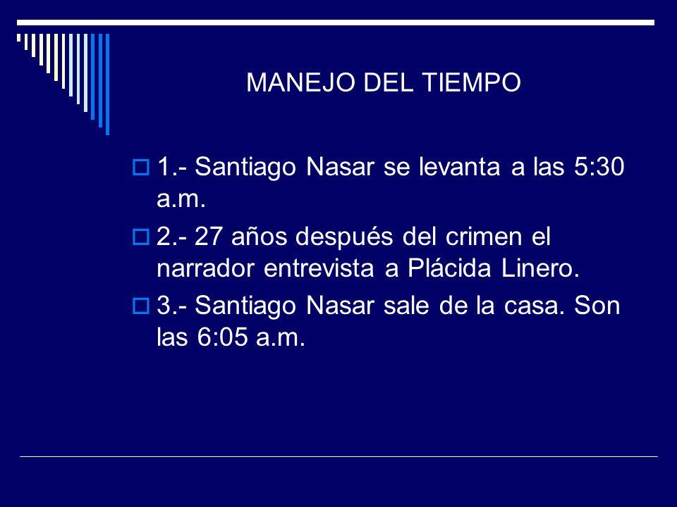 MANEJO DEL TIEMPO 1.- Santiago Nasar se levanta a las 5:30 a.m. 2.- 27 años después del crimen el narrador entrevista a Plácida Linero.