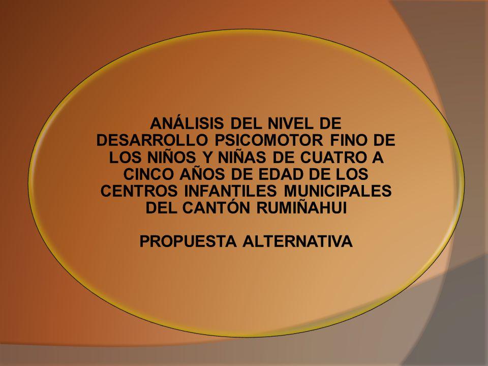 ANÁLISIS DEL NIVEL DE DESARROLLO PSICOMOTOR FINO DE LOS NIÑOS Y NIÑAS DE CUATRO A CINCO AÑOS DE EDAD DE LOS CENTROS INFANTILES MUNICIPALES DEL CANTÓN RUMIÑAHUI PROPUESTA ALTERNATIVA