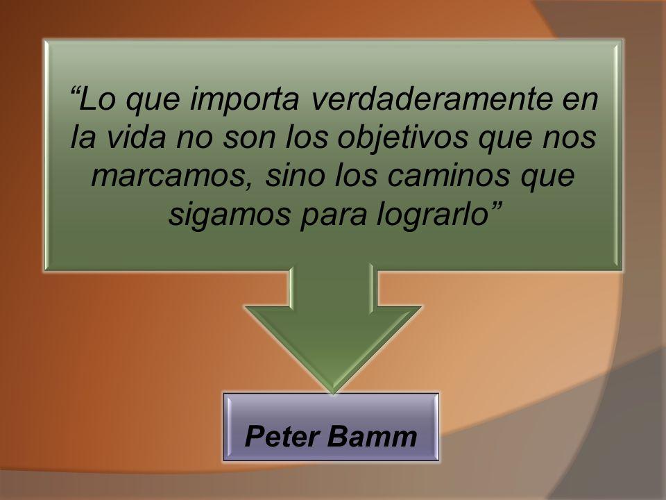 Peter Bamm Lo que importa verdaderamente en la vida no son los objetivos que nos marcamos, sino los caminos que sigamos para lograrlo