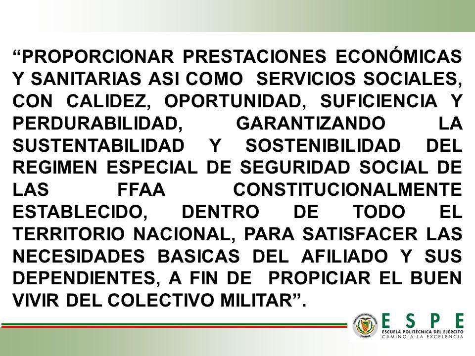 PROPORCIONAR PRESTACIONES ECONÓMICAS Y SANITARIAS ASI COMO SERVICIOS SOCIALES, CON CALIDEZ, OPORTUNIDAD, SUFICIENCIA Y PERDURABILIDAD, GARANTIZANDO LA SUSTENTABILIDAD Y SOSTENIBILIDAD DEL REGIMEN ESPECIAL DE SEGURIDAD SOCIAL DE LAS FFAA CONSTITUCIONALMENTE ESTABLECIDO, DENTRO DE TODO EL TERRITORIO NACIONAL, PARA SATISFACER LAS NECESIDADES BASICAS DEL AFILIADO Y SUS DEPENDIENTES, A FIN DE PROPICIAR EL BUEN VIVIR DEL COLECTIVO MILITAR .