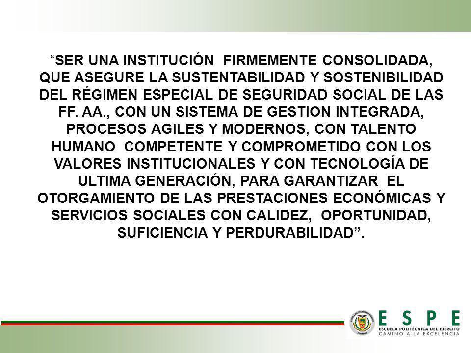 SER UNA INSTITUCIÓN FIRMEMENTE CONSOLIDADA, QUE ASEGURE LA SUSTENTABILIDAD Y SOSTENIBILIDAD DEL RÉGIMEN ESPECIAL DE SEGURIDAD SOCIAL DE LAS FF.
