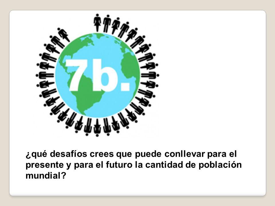 ¿qué desafíos crees que puede conllevar para el presente y para el futuro la cantidad de población mundial