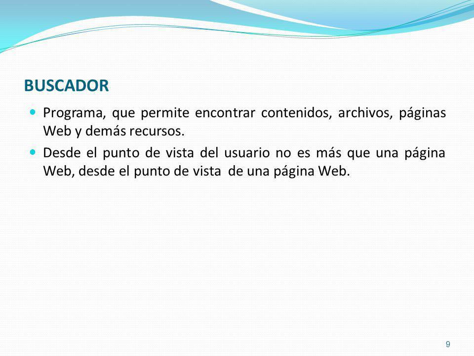 BUSCADOR Programa, que permite encontrar contenidos, archivos, páginas Web y demás recursos.