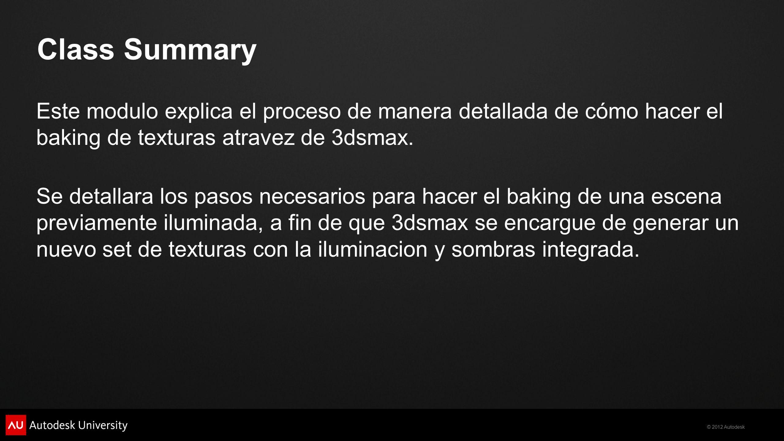 Class Summary Este modulo explica el proceso de manera detallada de cómo hacer el baking de texturas atravez de 3dsmax.