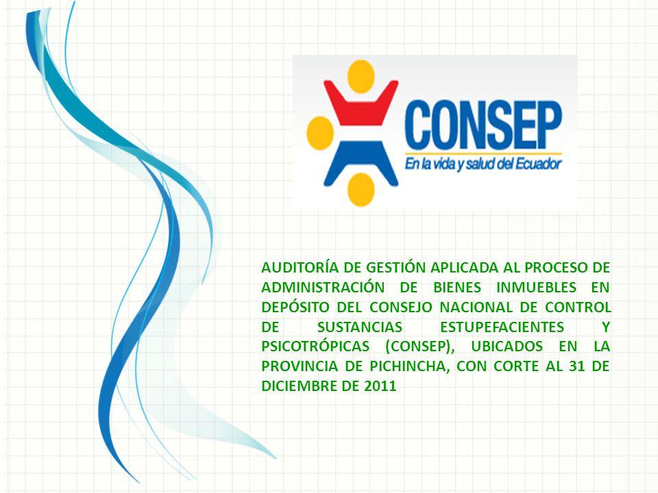 AUDITORÍA DE GESTIÓN APLICADA AL PROCESO DE ADMINISTRACIÓN DE BIENES INMUEBLES EN DEPÓSITO DEL CONSEJO NACIONAL DE CONTROL DE SUSTANCIAS ESTUPEFACIENTES Y PSICOTRÓPICAS (CONSEP), UBICADOS EN LA PROVINCIA DE PICHINCHA, CON CORTE AL 31 DE DICIEMBRE DE 2011