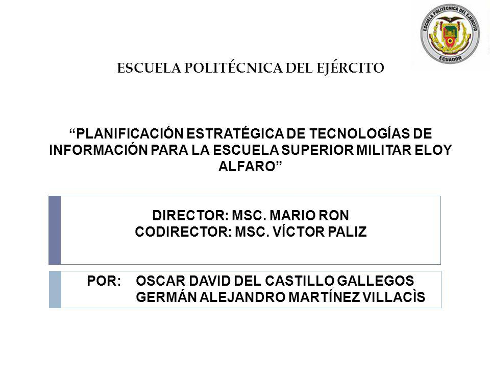 ESCUELA POLITÉCNICA DEL EJÉRCITO PLANIFICACIÓN ESTRATÉGICA DE TECNOLOGÍAS DE INFORMACIÓN PARA LA ESCUELA SUPERIOR MILITAR ELOY ALFARO DIRECTOR: MSC. MARIO RON CODIRECTOR: MSC. VÍCTOR PALIZ POR: OSCAR DAVID DEL CASTILLO GALLEGOS GERMÁN ALEJANDRO MARTÍNEZ VILLACÌS