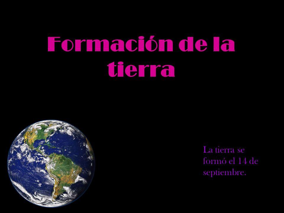 Formación de la tierra La tierra se formó el 14 de septiembre.