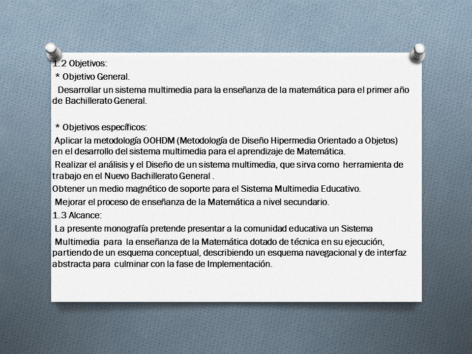 1.2 Objetivos: * Objetivo General. Desarrollar un sistema multimedia para la enseñanza de la matemática para el primer año de Bachillerato General.