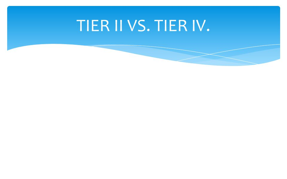 TIER II VS. TIER IV.