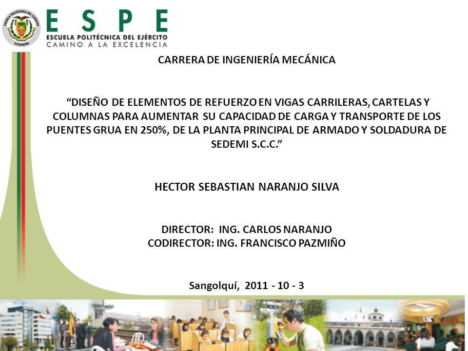 CARRERA de ingeniería mecánica DISEÑO DE ELEMENTOS DE REFUERZO EN VIGAS CARRILERAS, CARTELAS Y COLUMNAS PARA AUMENTAR SU CAPACIDAD DE CARGA Y TRANSPORTE DE LOS PUENTES GRUA EN 250%, DE LA PLANTA PRINCIPAL DE ARMADO Y SOLDADURA DE SEDEMI S.C.C. HECTOR SEBASTIAN NARANJO SILVA DIRECTOR: ING. CARLOS NARANJO CODIRECTOR: ING. FRANCISCO PAZMIÑO Sangolquí, 2011 - 10 - 3
