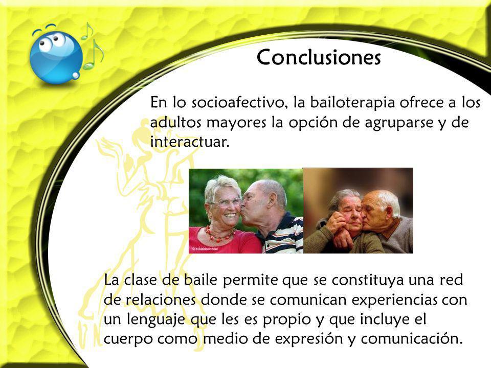 Conclusiones En lo socioafectivo, la bailoterapia ofrece a los adultos mayores la opción de agruparse y de interactuar.