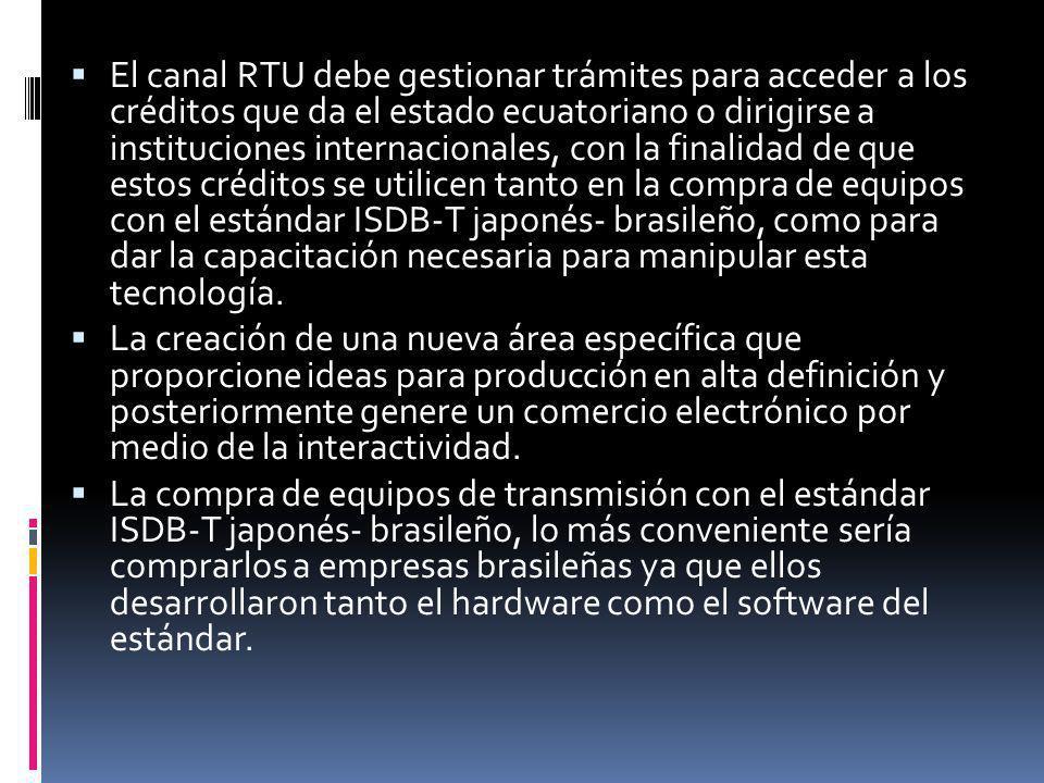 El canal RTU debe gestionar trámites para acceder a los créditos que da el estado ecuatoriano o dirigirse a instituciones internacionales, con la finalidad de que estos créditos se utilicen tanto en la compra de equipos con el estándar ISDB-T japonés- brasileño, como para dar la capacitación necesaria para manipular esta tecnología.