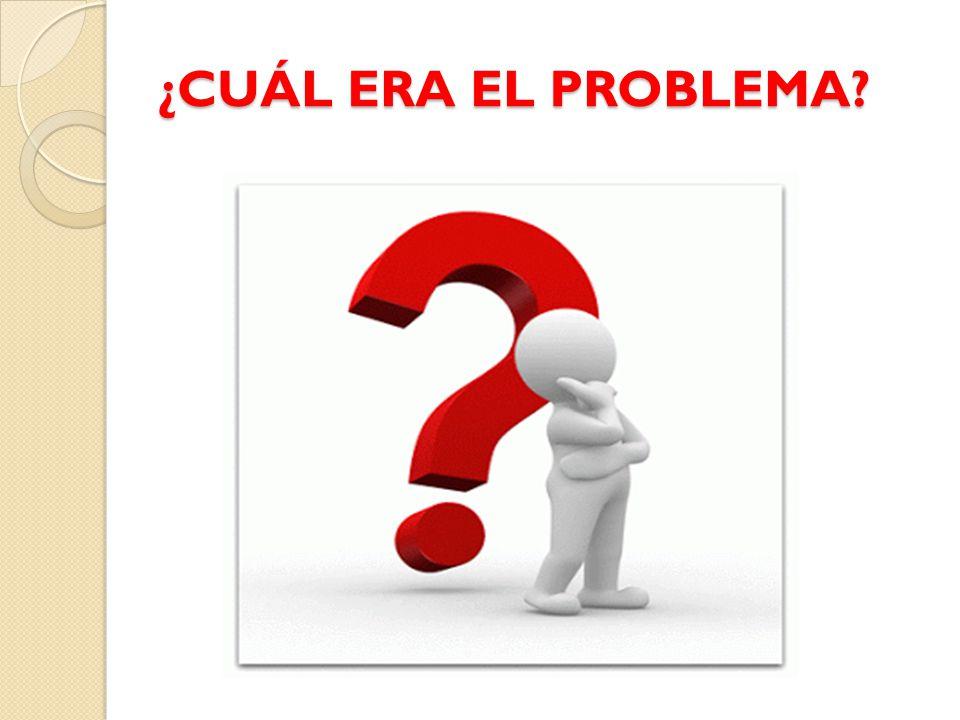 ¿CUÁL ERA EL PROBLEMA