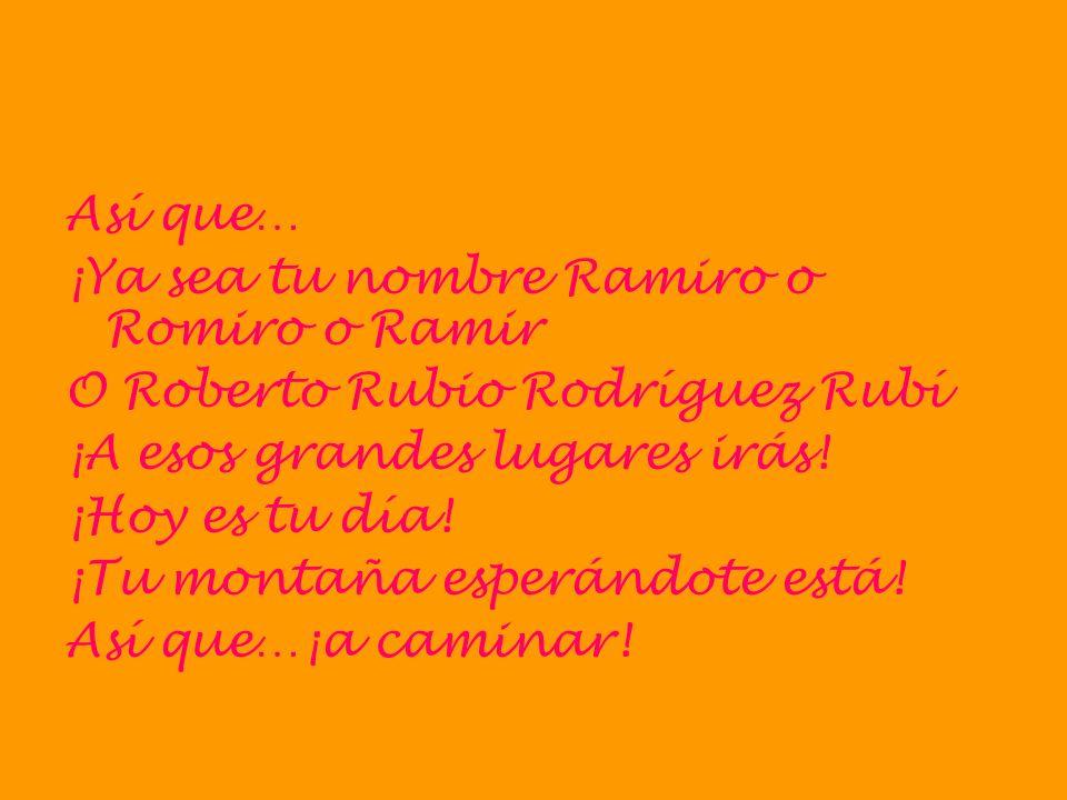 Así que… ¡Ya sea tu nombre Ramiro o Romiro o Ramir. O Roberto Rubio Rodríguez Rubí. ¡A esos grandes lugares irás!