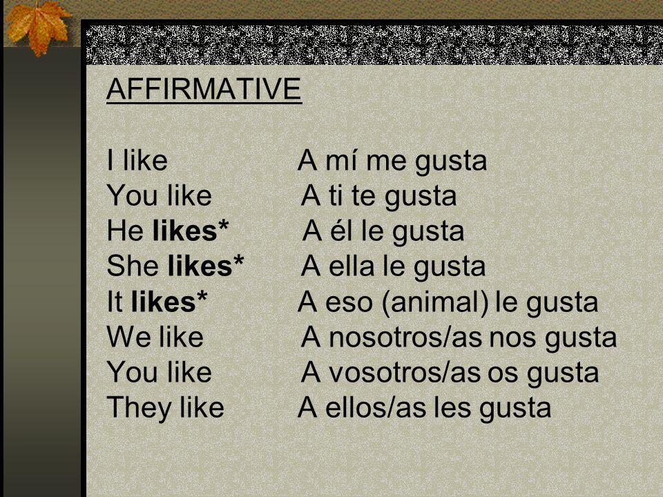AFFIRMATIVE. I like A mí me gusta. You like A ti te gusta. He likes