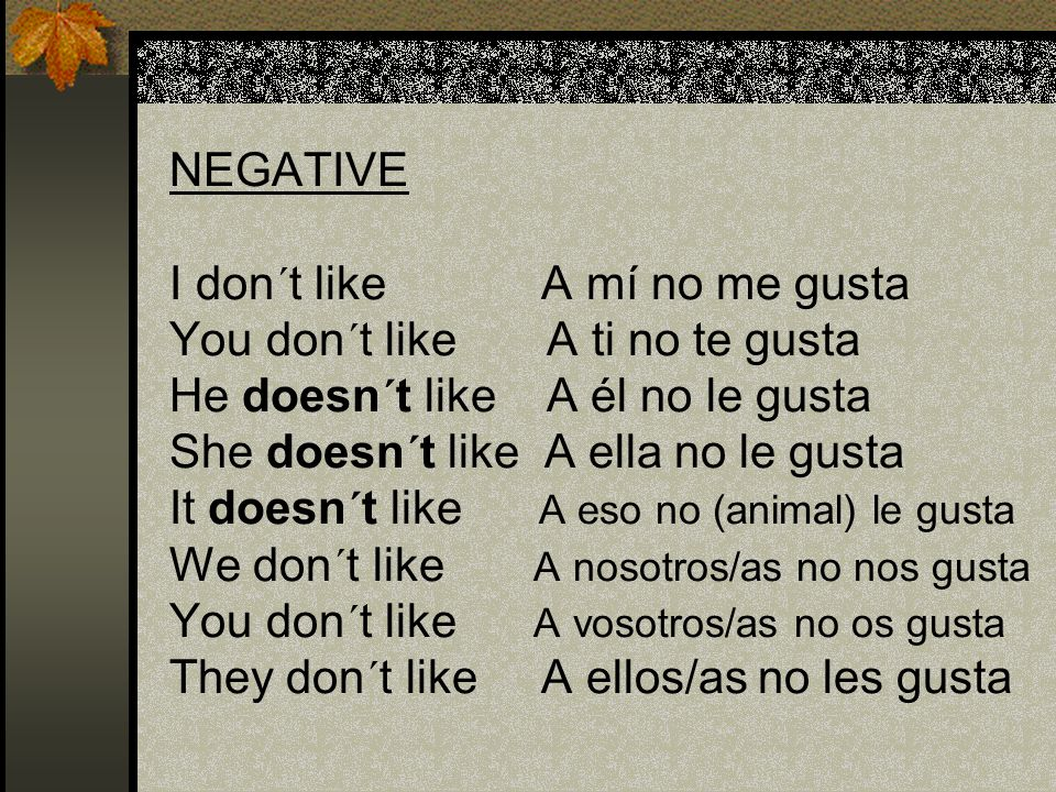 NEGATIVE I don´t like A mí no me gusta You don´t like A ti no te gusta He doesn´t like A él no le gusta She doesn´t like A ella no le gusta It doesn´t like A eso no (animal) le gusta We don´t like A nosotros/as no nos gusta You don´t like A vosotros/as no os gusta They don´t like A ellos/as no les gusta