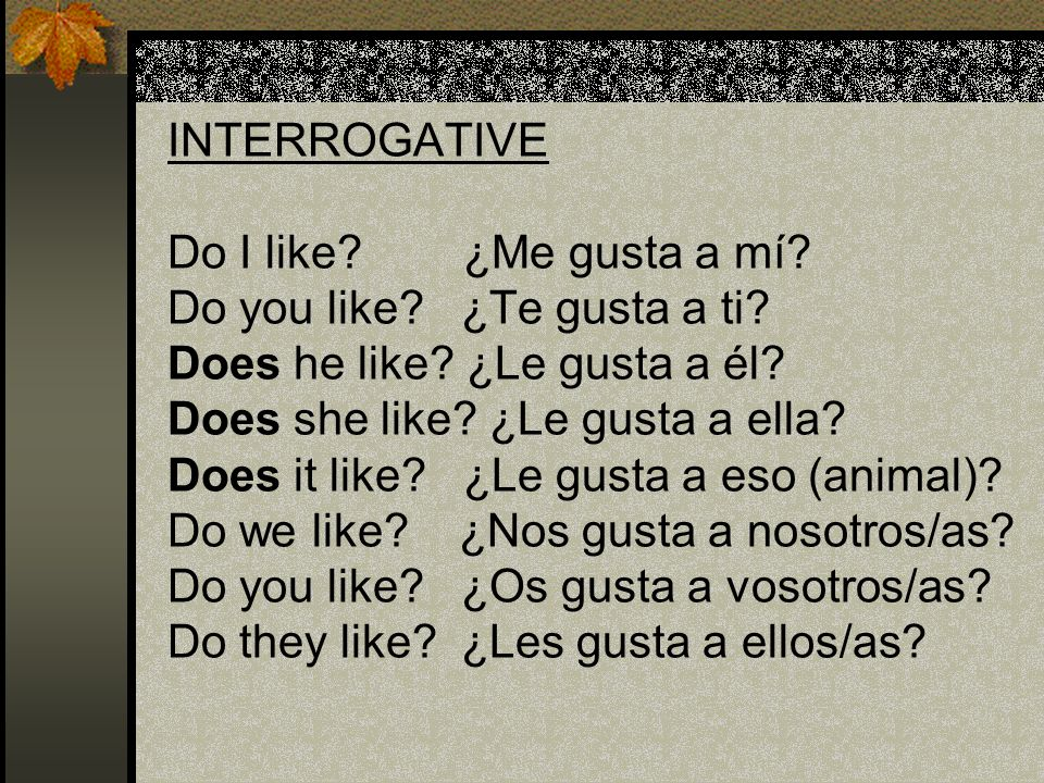 INTERROGATIVE Do I like. ¿Me gusta a mí. Do you like. ¿Te gusta a ti