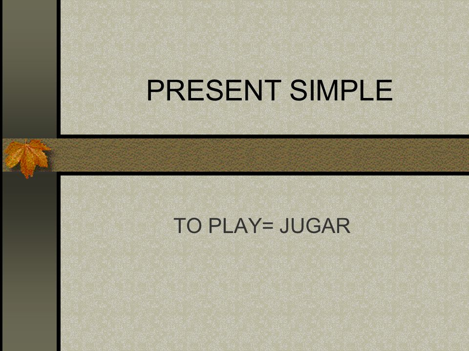 PRESENT SIMPLE TO PLAY= JUGAR