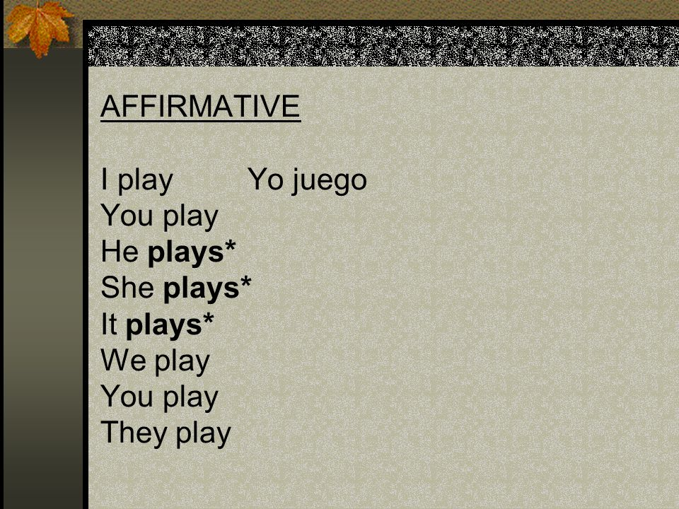 AFFIRMATIVE. I play Yo juego. You play. He plays. She plays. It plays