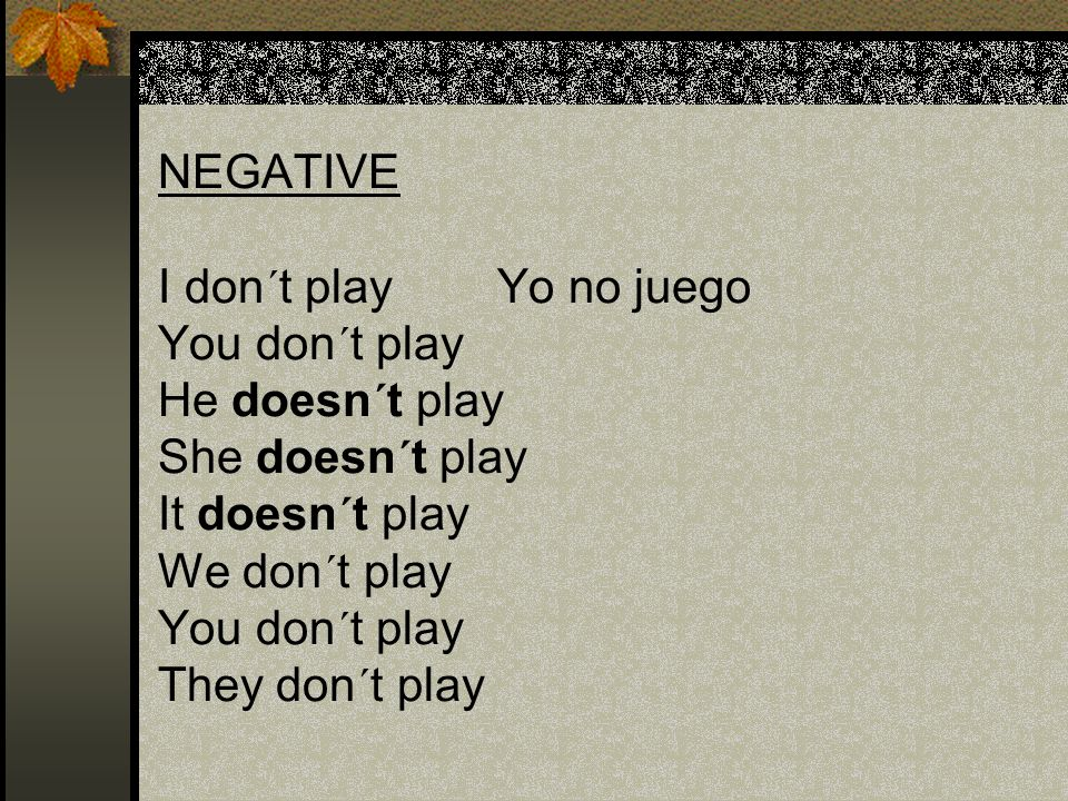 NEGATIVE I don´t play Yo no juego You don´t play He doesn´t play She doesn´t play It doesn´t play We don´t play You don´t play They don´t play