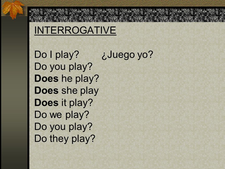 INTERROGATIVE Do I play. ¿Juego yo. Do you play. Does he play