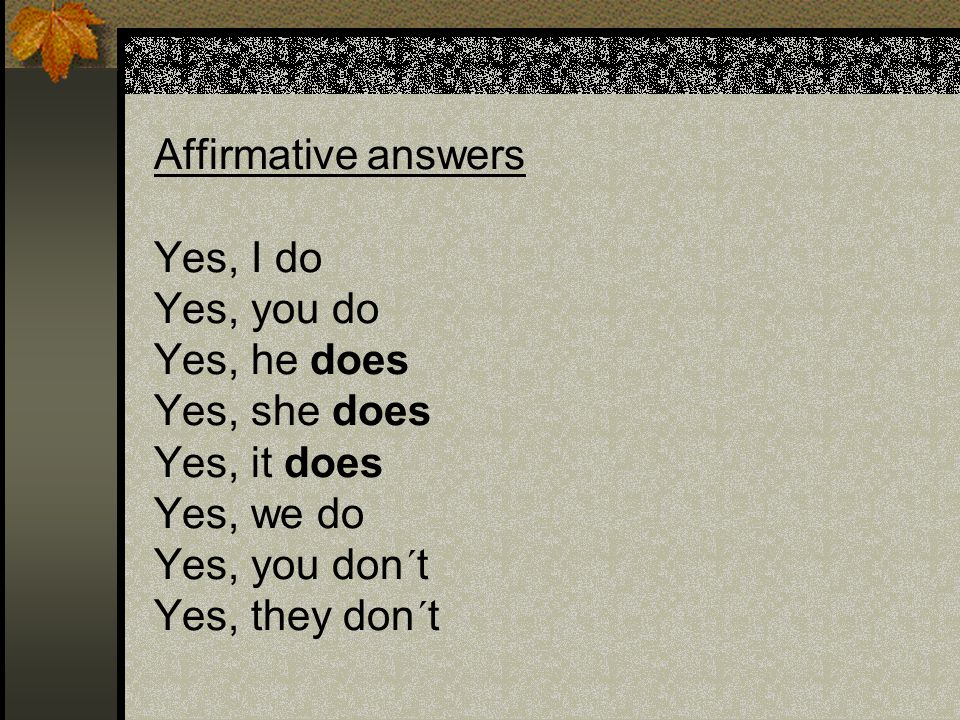 Affirmative answers. Yes, I do. Yes, you do. Yes, he does